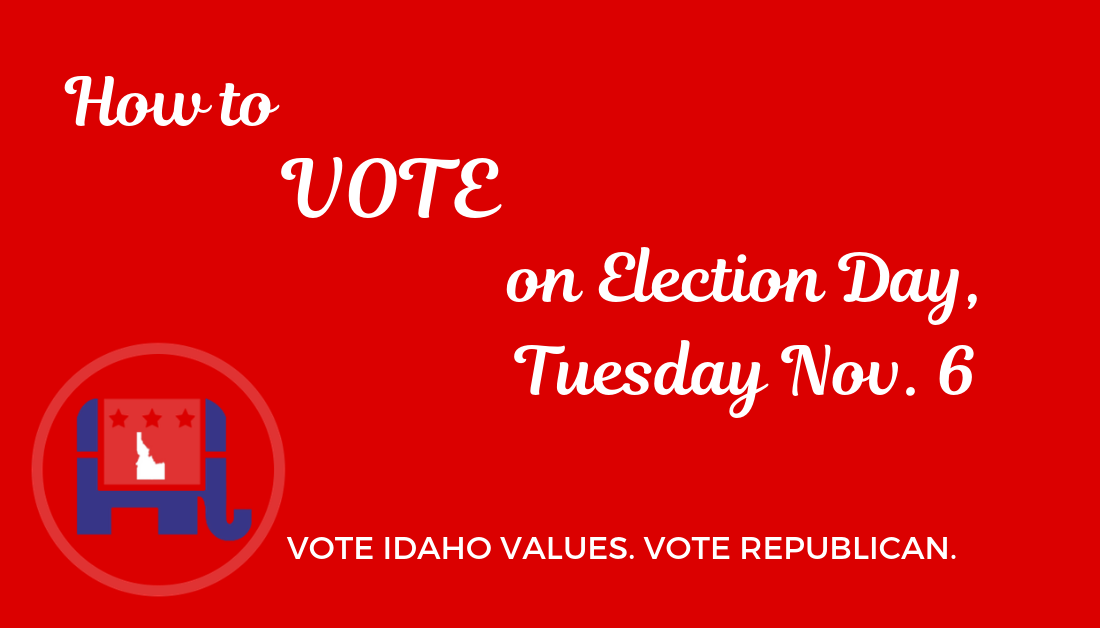 Details on How & Where to Vote on Election Day, Tuesday Nov. 6. Vote Idaho Values & Vote Republican!